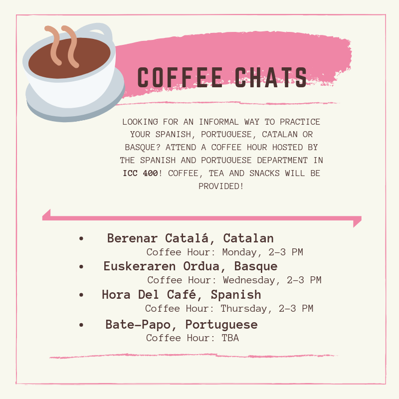 Coffee Chats Looking for an informal way to practice your Spanish, Portuguese, Catalan, or Basque? Attend a coffee hour hosted by the Spanish and Portuguese Department in ICC 400! Coffee, tea, and snacks will be provided!  Berenar Catalá, Catalan Coffee Hour on Monday 2:00 pm - 3:00 pm. Euskeraren Ordua, Basque Coffee Hour on Wednesday 2:00 pm - 3:00 pm. Hora del Café, Spanish Coffee Hour on Thursday from 2:00 pm - 3:00 pm. Bate-Papo, Portuguese Coffee Hour, TBA.